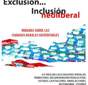 Exclusión… Inclusión neoliberal Miradas sobre las Ciudades Rurales Sustentables La vida en las ciudades rurales sustentables Territorio, Reconversión productiva, Estado, Capitalismo, Simulaciones, Autonomía, Utopías Viernes...