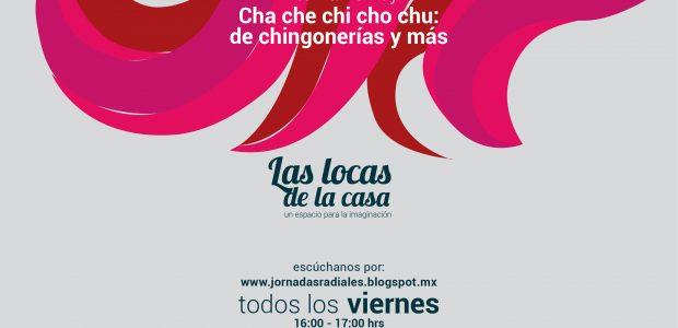 """Programa #8 de Las Locas de la Casa, un espacio para la imaginación. """"Cha che chi cho chu, de chingonerías y más"""" es el nombre..."""