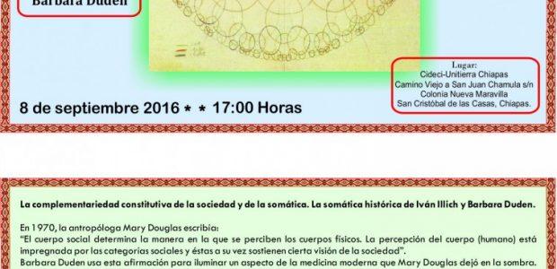 """INVITACIÓN-CONFERENCIA """"Aproximaciones en torno a la historia del cuerpo"""" QUE IMPARTIRÁ: Barbara Duden 8 septiembre 2016 17:00 horas ******************* Lugar: Cideci-Unitierra Chiapas Camino Viejo a..."""